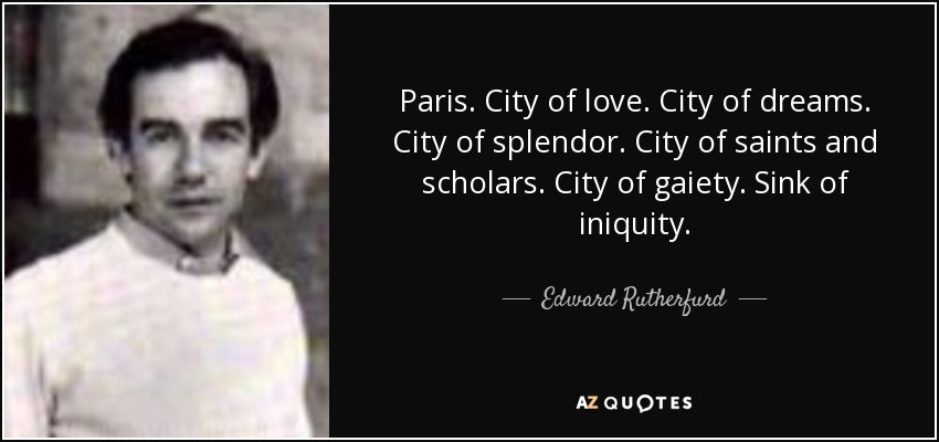 Paris. City of love. City of dreams. City of splendor. City of saints and scholars. City of gaiety. Sink of iniquity. - Edward Rutherfurd