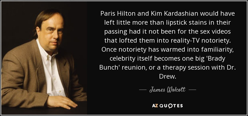 Paris Hilton and Kim Kardashian would have left little more than lipstick stains in their passing had it not been for the sex videos that lofted them into reality-TV notoriety. Once notoriety has warmed into familiarity, celebrity itself becomes one big 'Brady Bunch' reunion, or a therapy session with Dr. Drew. - James Wolcott