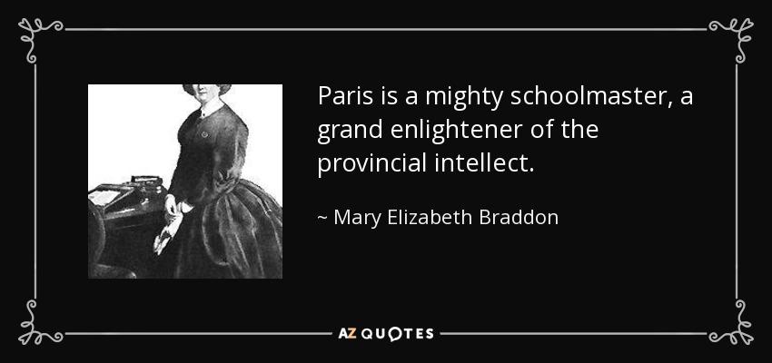 Paris is a mighty schoolmaster, a grand enlightener of the provincial intellect. - Mary Elizabeth Braddon