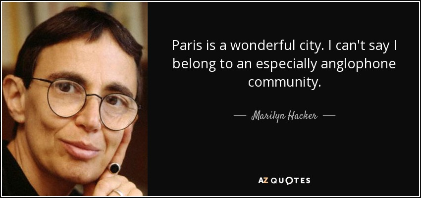 Paris is a wonderful city. I can't say I belong to an especially anglophone community. - Marilyn Hacker