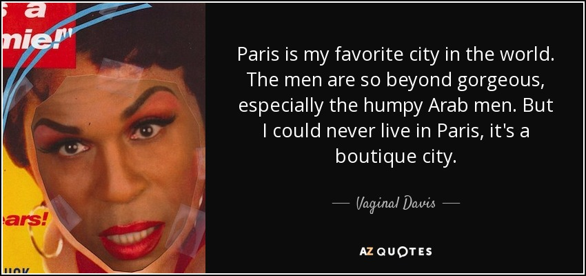 Paris is my favorite city in the world. The men are so beyond gorgeous, especially the humpy Arab men. But I could never live in Paris, it's a boutique city. - Vaginal Davis