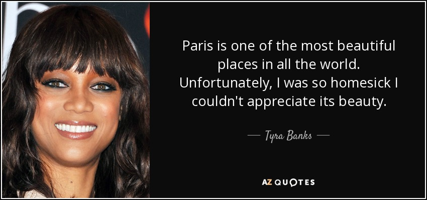 Paris is one of the most beautiful places in all the world. Unfortunately, I was so homesick I couldn't appreciate its beauty. - Tyra Banks