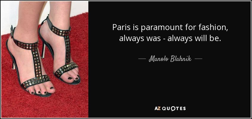 Paris is paramount for fashion, always was - always will be. - Manolo Blahnik