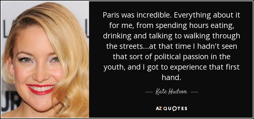 Paris was incredible. Everything about it for me, from spending hours eating, drinking and talking to walking through the streets...at that time I hadn't seen that sort of political passion in the youth, and I got to experience that first hand. - Kate Hudson