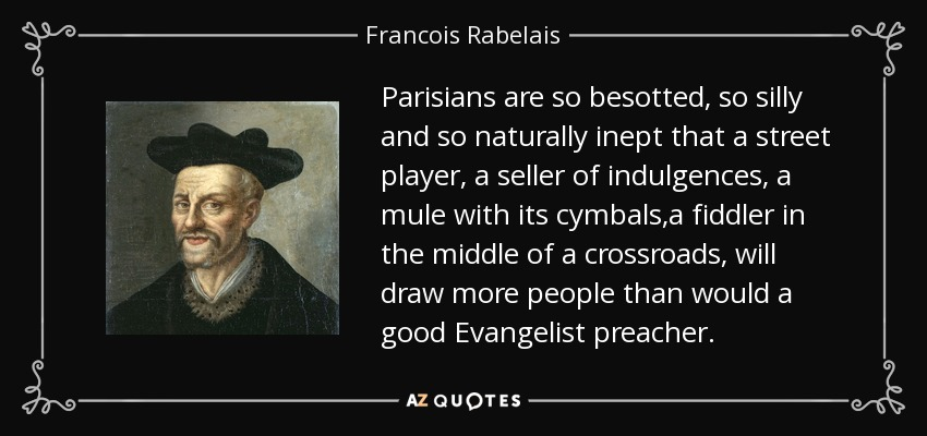Parisians are so besotted, so silly and so naturally inept that a street player, a seller of indulgences, a mule with its cymbals,a fiddler in the middle of a crossroads, will draw more people than would a good Evangelist preacher. - Francois Rabelais