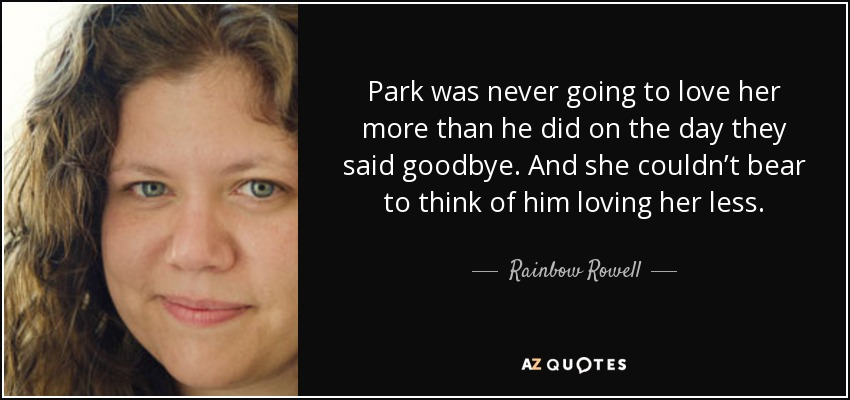 Park was never going to love her more than he did on the day they said goodbye. And she couldn't bear to think of him loving her less. - Rainbow Rowell