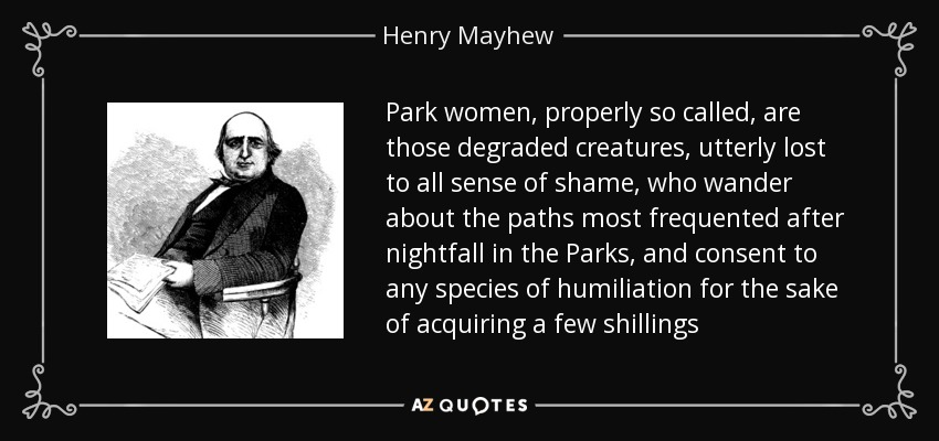 Park women, properly so called, are those degraded creatures, utterly lost to all sense of shame, who wander about the paths most frequented after nightfall in the Parks, and consent to any species of humiliation for the sake of acquiring a few shillings - Henry Mayhew