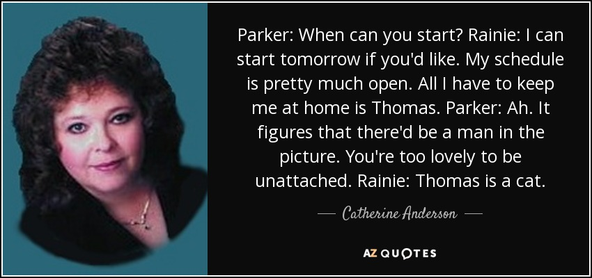 Parker: When can you start? Rainie: I can start tomorrow if you'd like. My schedule is pretty much open. All I have to keep me at home is Thomas. Parker: Ah. It figures that there'd be a man in the picture. You're too lovely to be unattached. Rainie: Thomas is a cat. - Catherine Anderson