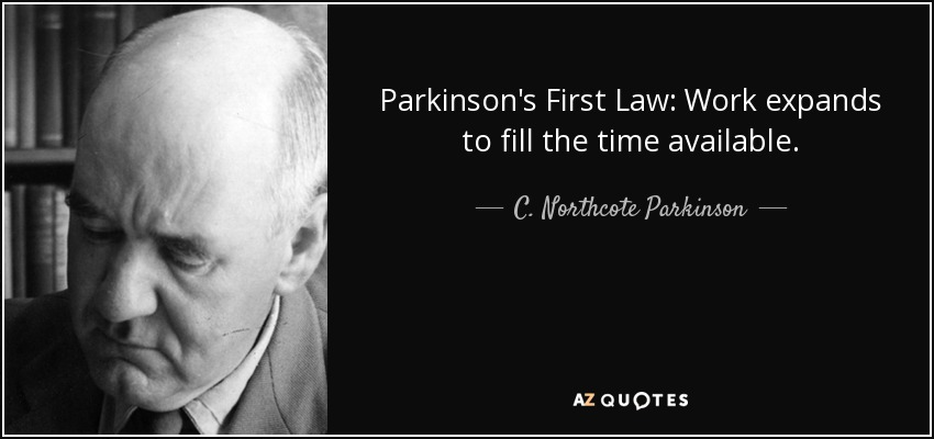 Parkinson's First Law: Work expands to fill the time available. - C. Northcote Parkinson