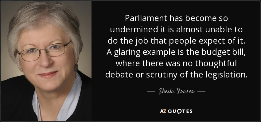 Parliament has become so undermined it is almost unable to do the job that people expect of it. A glaring example is the budget bill, where there was no thoughtful debate or scrutiny of the legislation. - Sheila Fraser