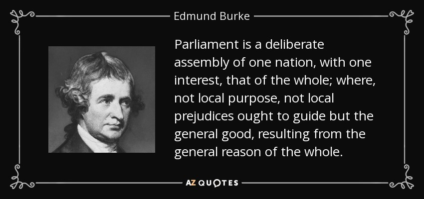 Parliament is a deliberate assembly of one nation, with one interest, that of the whole; where, not local purpose, not local prejudices ought to guide but the general good, resulting from the general reason of the whole. - Edmund Burke