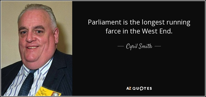 Parliament is the longest running farce in the West End. - Cyril Smith