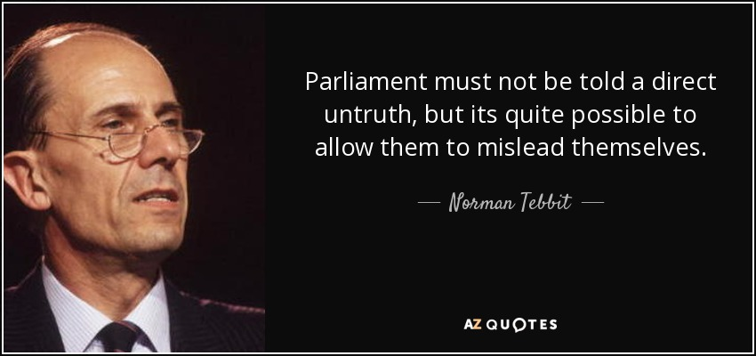 Parliament must not be told a direct untruth, but its quite possible to allow them to mislead themselves. - Norman Tebbit