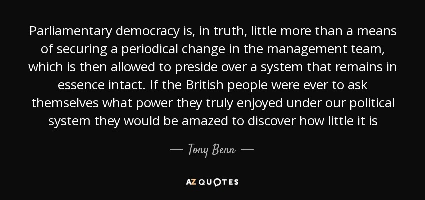 Parliamentary democracy is, in truth, little more than a means of securing a periodical change in the management team, which is then allowed to preside over a system that remains in essence intact. If the British people were ever to ask themselves what power they truly enjoyed under our political system they would be amazed to discover how little it is - Tony Benn