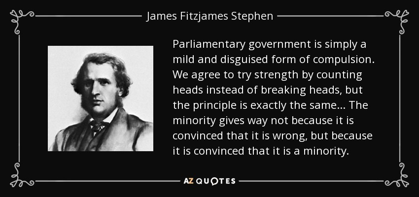 Parliamentary government is simply a mild and disguised form of compulsion. We agree to try strength by counting heads instead of breaking heads, but the principle is exactly the same... The minority gives way not because it is convinced that it is wrong, but because it is convinced that it is a minority. - James Fitzjames Stephen
