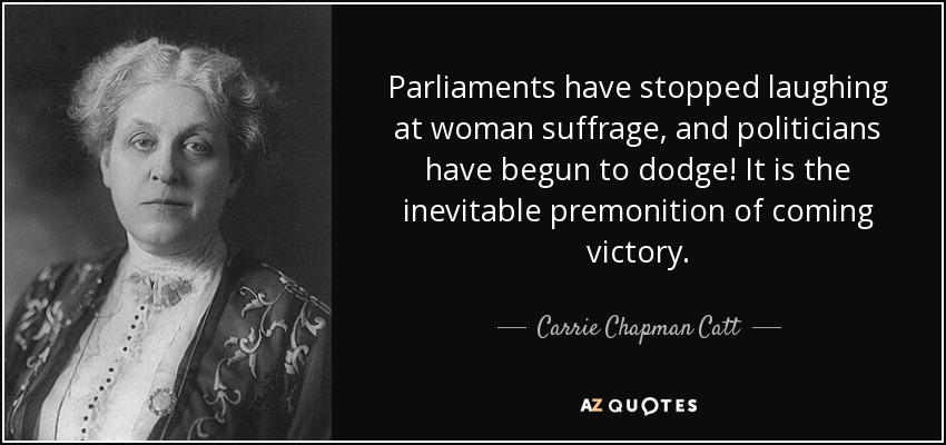 Parliaments have stopped laughing at woman suffrage, and politicians have begun to dodge! It is the inevitable premonition of coming victory. - Carrie Chapman Catt