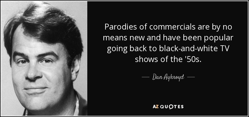 Parodies of commercials are by no means new and have been popular going back to black-and-white TV shows of the '50s. - Dan Aykroyd