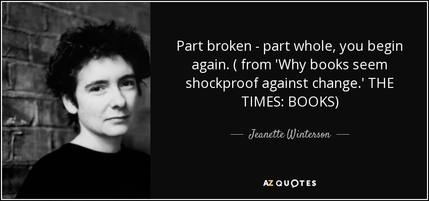 Part broken - part whole, you begin again. ( from 'Why books seem shockproof against change.' THE TIMES: BOOKS) - Jeanette Winterson