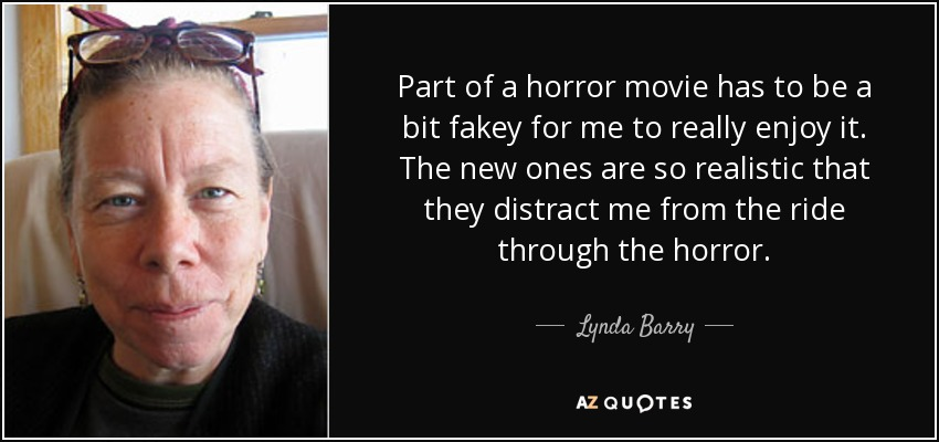 Part of a horror movie has to be a bit fakey for me to really enjoy it. The new ones are so realistic that they distract me from the ride through the horror. - Lynda Barry