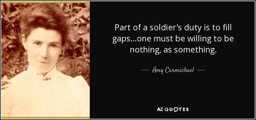 Part of a soldier's duty is to fill gaps...one must be willing to be nothing, as something. - Amy Carmichael