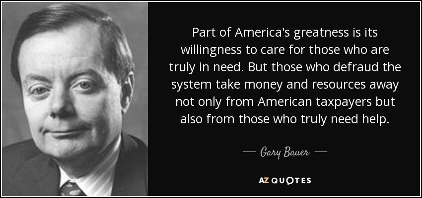 Part of America's greatness is its willingness to care for those who are truly in need. But those who defraud the system take money and resources away not only from American taxpayers but also from those who truly need help. - Gary Bauer