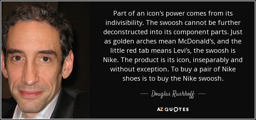Part of an icon's power comes from its indivisibility. The swoosh cannot be further deconstructed into its component parts. Just as golden arches mean McDonald's, and the little red tab means Levi's, the swoosh is Nike. The product is its icon, inseparably and without exception. To buy a pair of Nike shoes is to buy the Nike swoosh. - Douglas Rushkoff
