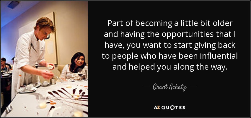 Part of becoming a little bit older and having the opportunities that I have, you want to start giving back to people who have been influential and helped you along the way. - Grant Achatz