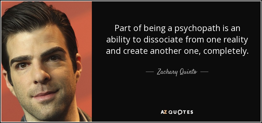 Part of being a psychopath is an ability to dissociate from one reality and create another one, completely. - Zachary Quinto