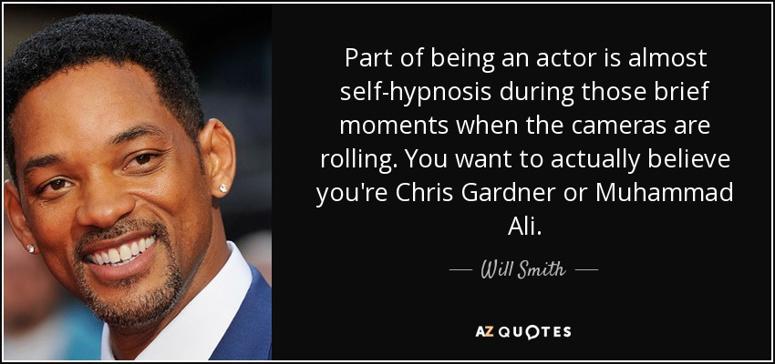 Part of being an actor is almost self-hypnosis during those brief moments when the cameras are rolling. You want to actually believe you're Chris Gardner or Muhammad Ali. - Will Smith