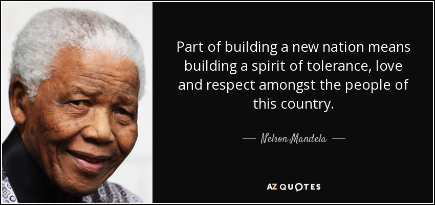 Part of building a new nation means building a spirit of tolerance, love and respect amongst the people of this country. - Nelson Mandela