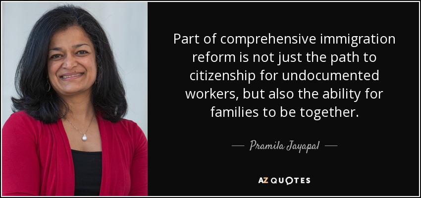 Part of comprehensive immigration reform is not just the path to citizenship for undocumented workers, but also the ability for families to be together. - Pramila Jayapal