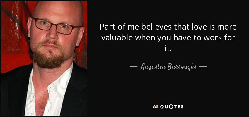 Part of me believes that love is more valuable when you have to work for it. - Augusten Burroughs