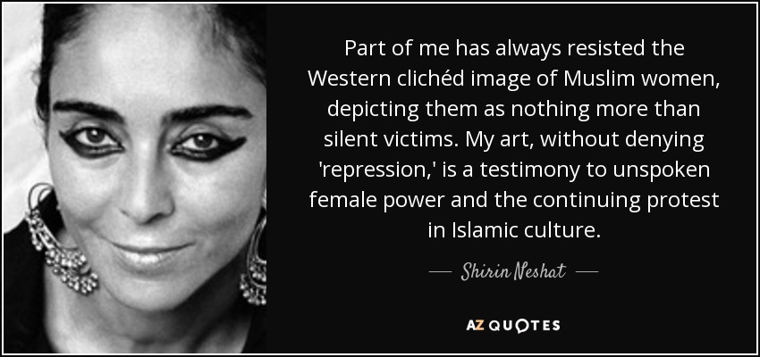 Part of me has always resisted the Western clichéd image of Muslim women, depicting them as nothing more than silent victims. My art, without denying 'repression,' is a testimony to unspoken female power and the continuing protest in Islamic culture. - Shirin Neshat
