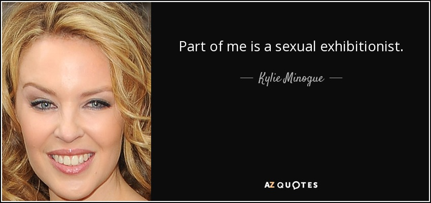 Part of me is a sexual exhibitionist. - Kylie Minogue