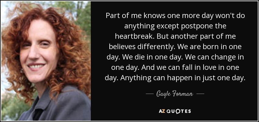 Part of me knows one more day won't do anything except postpone the heartbreak. But another part of me believes differently. We are born in one day. We die in one day. We can change in one day. And we can fall in love in one day. Anything can happen in just one day. - Gayle Forman