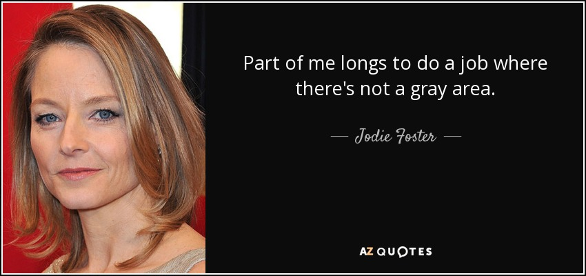 Part of me longs to do a job where there's not a gray area. - Jodie Foster