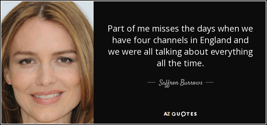 Part of me misses the days when we have four channels in England and we were all talking about everything all the time. - Saffron Burrows