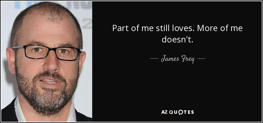 Part of me still loves. More of me doesn't. - James Frey