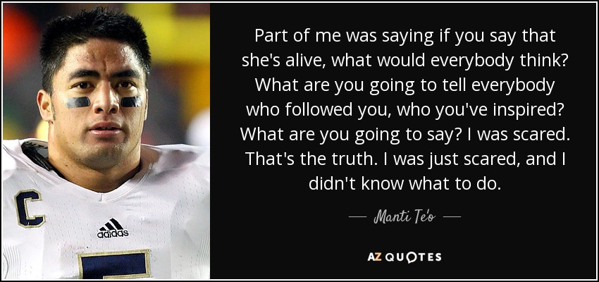 Part of me was saying if you say that she's alive, what would everybody think? What are you going to tell everybody who followed you, who you've inspired? What are you going to say? I was scared. That's the truth. I was just scared, and I didn't know what to do. - Manti Te'o