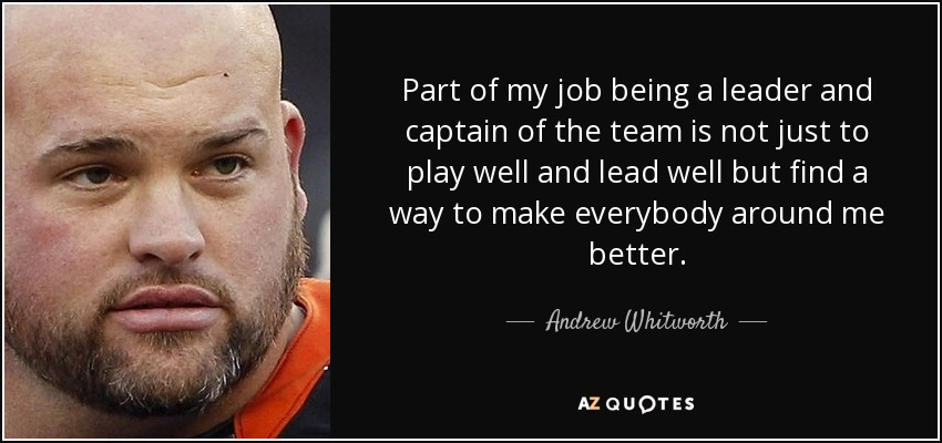 Part of my job being a leader and captain of the team is not just to play well and lead well but find a way to make everybody around me better. - Andrew Whitworth
