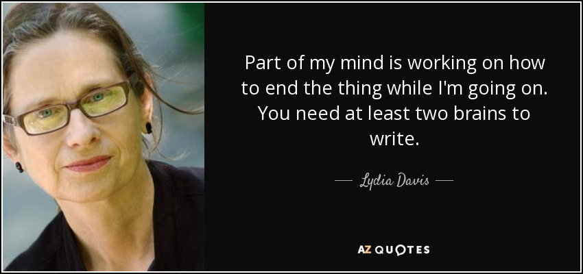 Part of my mind is working on how to end the thing while I'm going on. You need at least two brains to write. - Lydia Davis