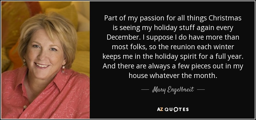 Part of my passion for all things Christmas is seeing my holiday stuff again every December. I suppose I do have more than most folks, so the reunion each winter keeps me in the holiday spirit for a full year. And there are always a few pieces out in my house whatever the month. - Mary Engelbreit