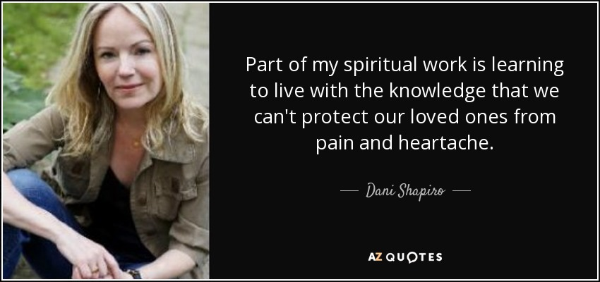 Part of my spiritual work is learning to live with the knowledge that we can't protect our loved ones from pain and heartache. - Dani Shapiro