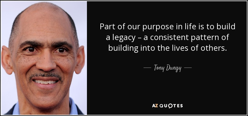 Part of our purpose in life is to build a legacy – a consistent pattern of building into the lives of others. - Tony Dungy