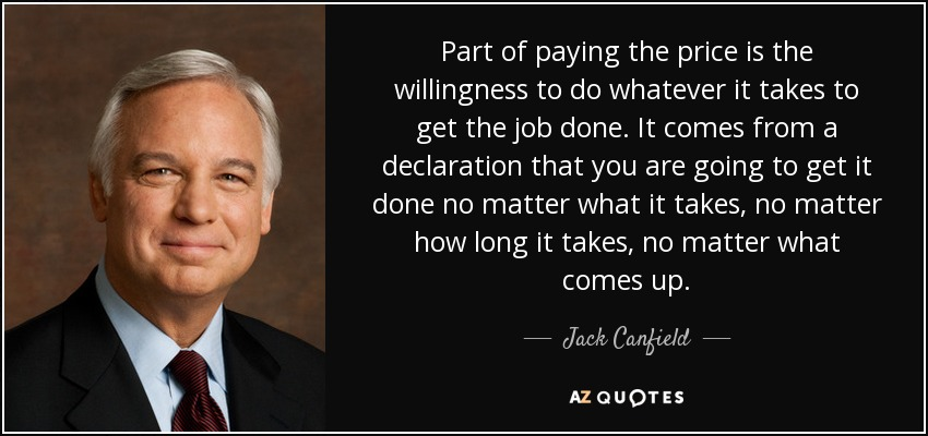 Part of paying the price is the willingness to do whatever it takes to get the job done. It comes from a declaration that you are going to get it done no matter what it takes, no matter how long it takes, no matter what comes up. - Jack Canfield