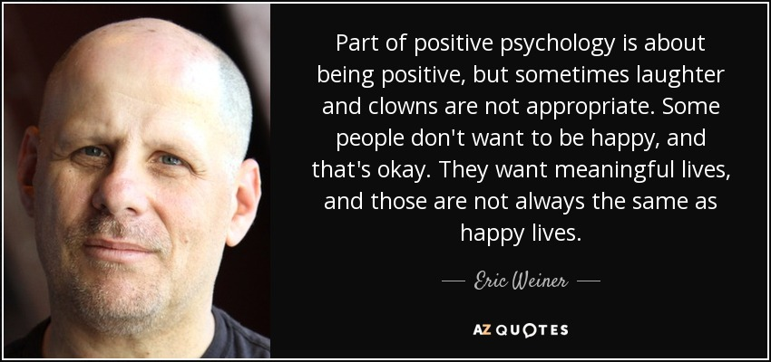 Part of positive psychology is about being positive, but sometimes laughter and clowns are not appropriate. Some people don't want to be happy, and that's okay. They want meaningful lives, and those are not always the same as happy lives. - Eric Weiner