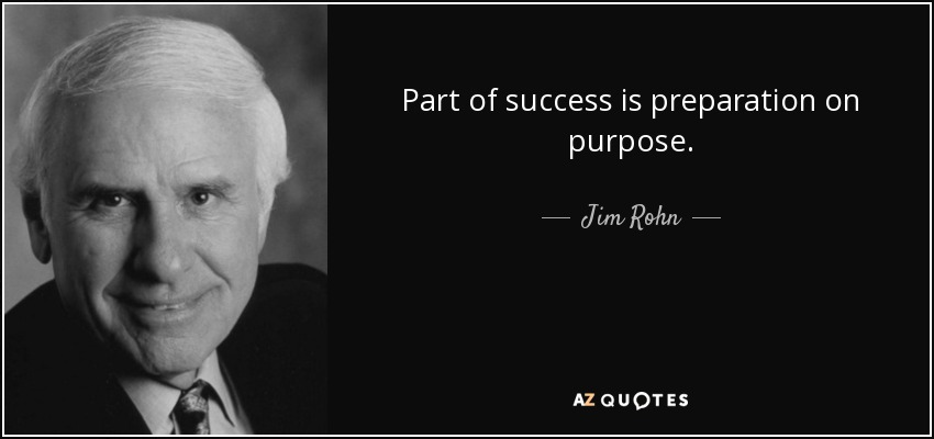 Part of success is preparation on purpose. - Jim Rohn