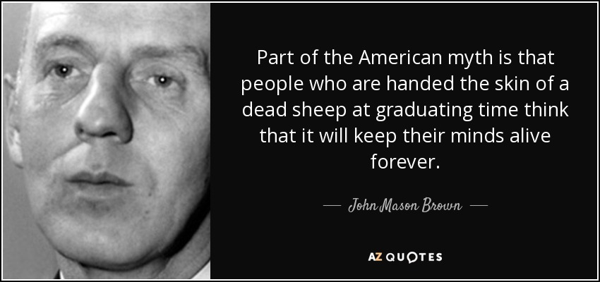 Part of the American myth is that people who are handed the skin of a dead sheep at graduating time think that it will keep their minds alive forever. - John Mason Brown