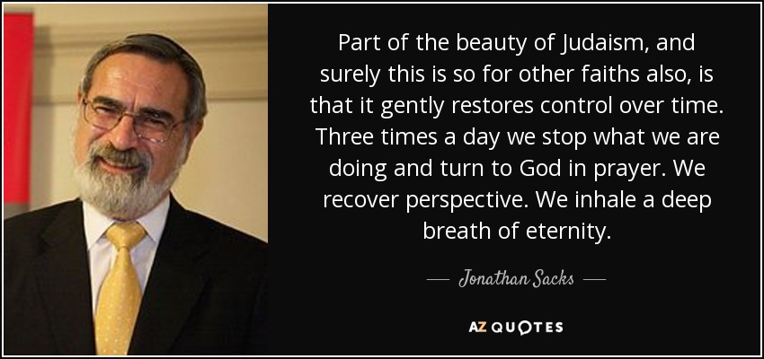 Part of the beauty of Judaism, and surely this is so for other faiths also, is that it gently restores control over time. Three times a day we stop what we are doing and turn to God in prayer. We recover perspective. We inhale a deep breath of eternity. - Jonathan Sacks