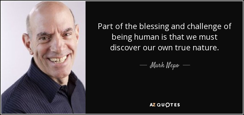 Part of the blessing and challenge of being human is that we must discover our own true nature. - Mark Nepo